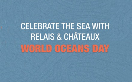 On June 8, Relais & Châteaux supports the World Oceans Day
